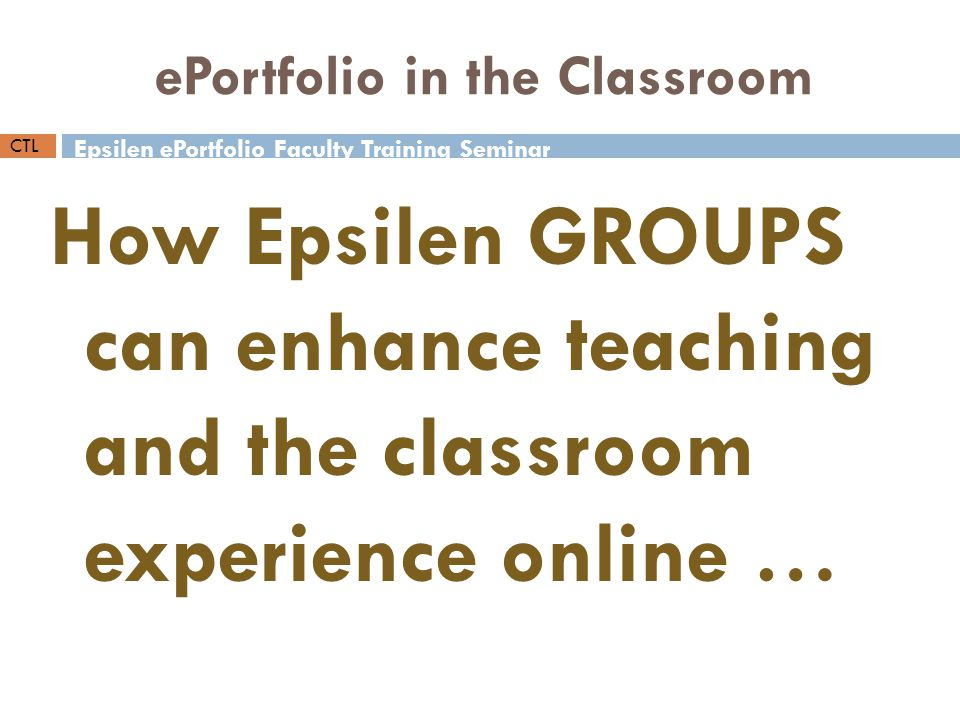Epsilen ePortfolio Faculty Training Seminar CTL ePortfolio in the Classroom How Epsilen GROUPS can enhance teaching and the classroom experience online …