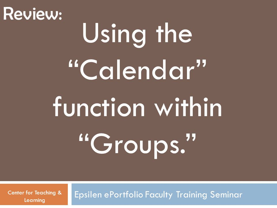 "Epsilen ePortfolio Faculty Training Seminar Using the ""Calendar"" function within ""Groups."" Center for Teaching & Learning Review:"