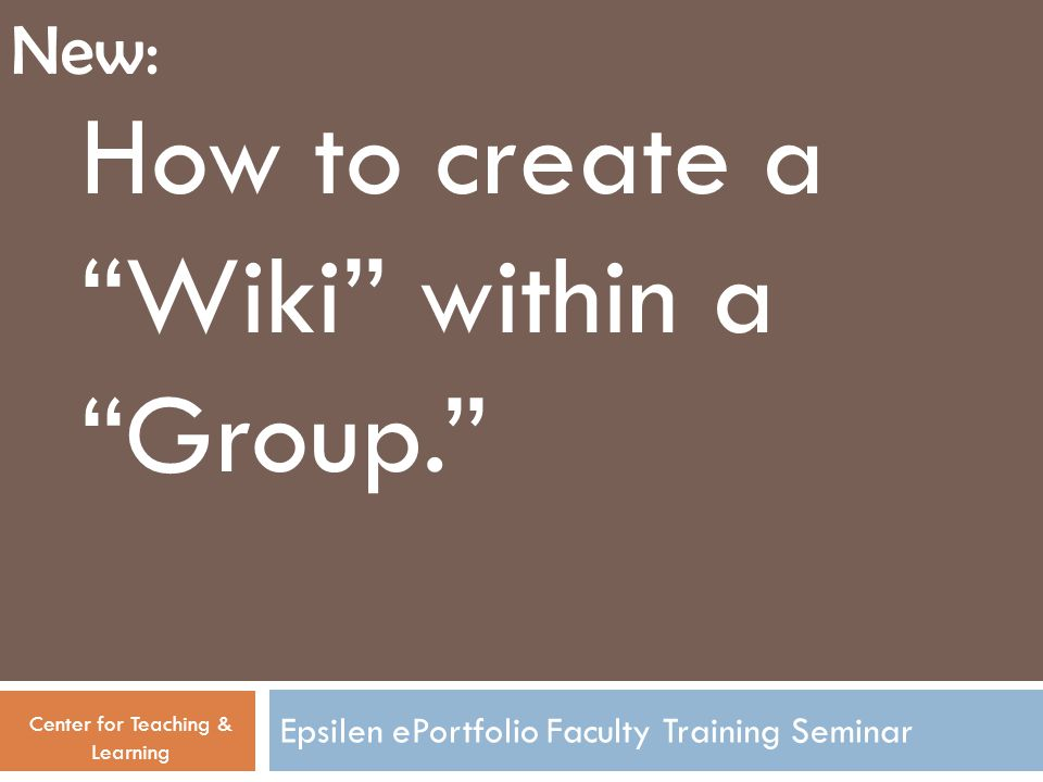 Epsilen ePortfolio Faculty Training Seminar How to create a Wiki within a Group. Center for Teaching & Learning New: