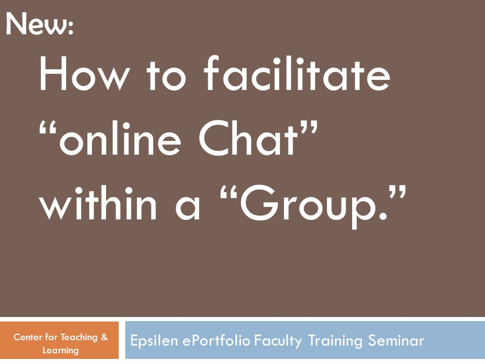 Epsilen ePortfolio Faculty Training Seminar How to facilitate online Chat within a Group. Center for Teaching & Learning New: