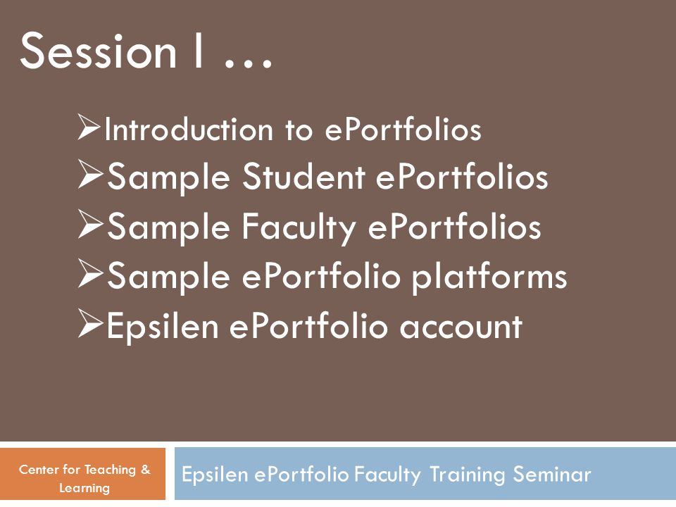 Session I … Center for Teaching & Learning  Introduction to ePortfolios  Sample Student ePortfolios  Sample Faculty ePortfolios  Sample ePortfolio platforms  Epsilen ePortfolio account