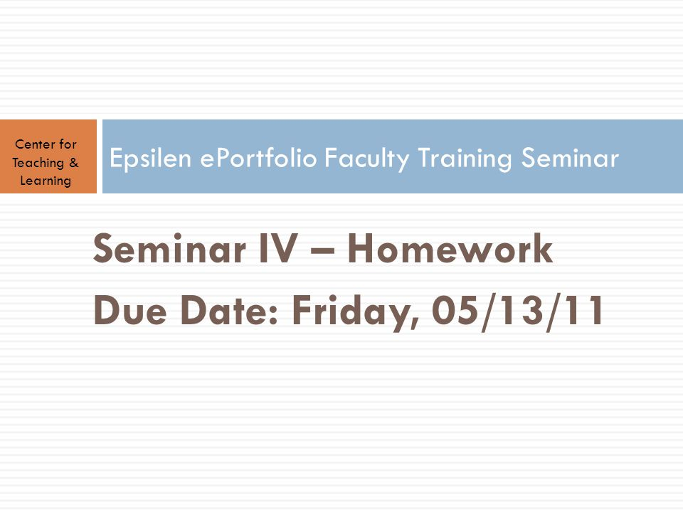 Center for Teaching & Learning Epsilen ePortfolio Faculty Training Seminar Seminar IV – Homework Due Date: Friday, 05/13/11