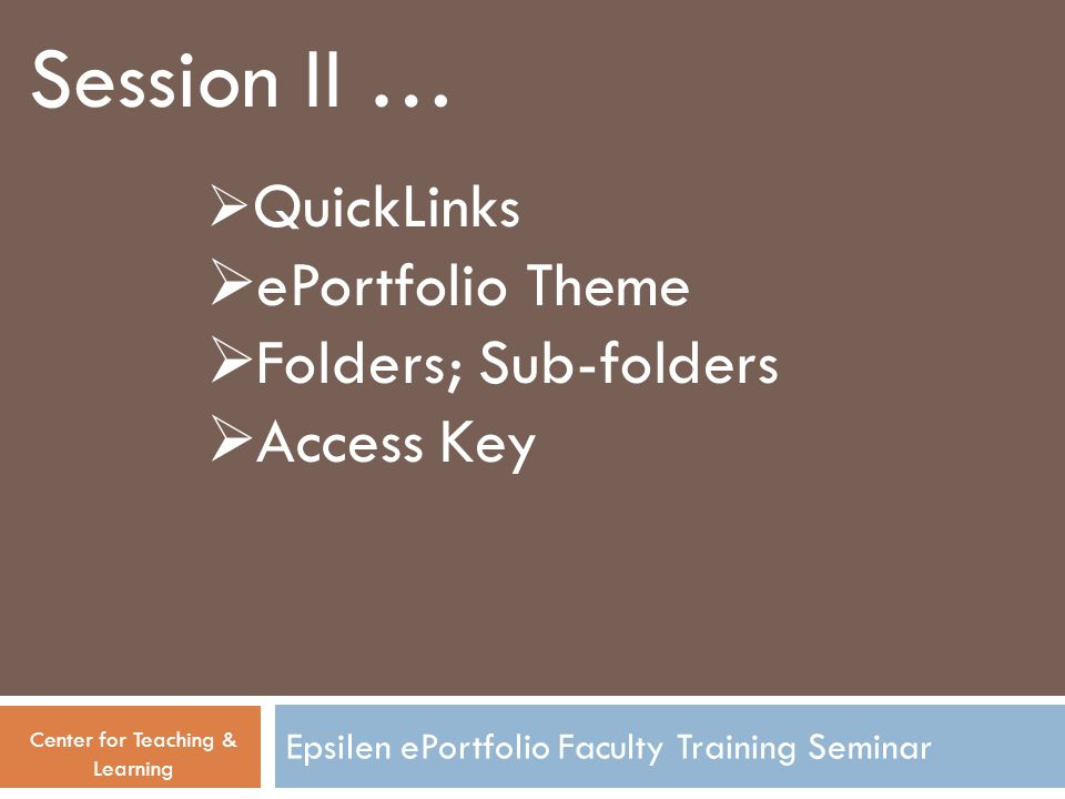 Epsilen ePortfolio Faculty Training Seminar Session II … Center for Teaching & Learning  QuickLinks  ePortfolio Theme  Folders; Sub-folders  Acces