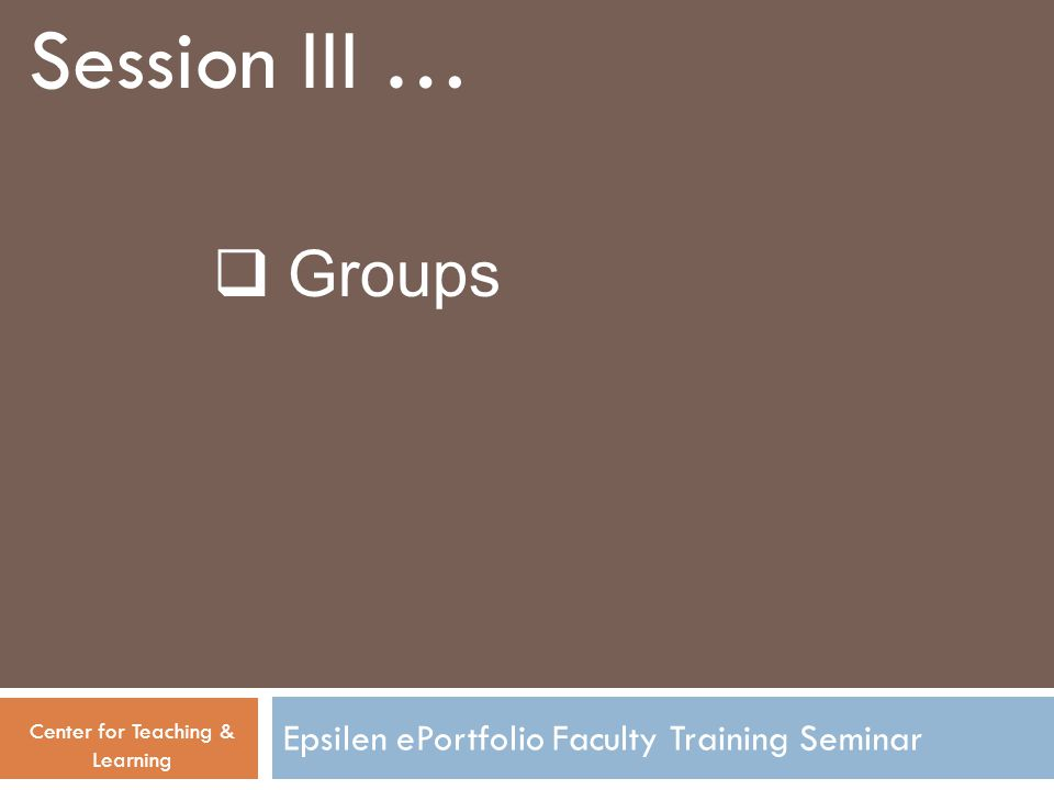 Epsilen ePortfolio Faculty Training Seminar Session III … Center for Teaching & Learning  Groups