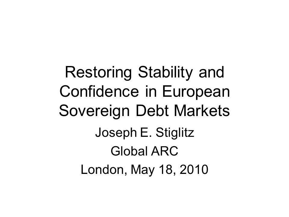 Restoring Stability and Confidence in European Sovereign Debt Markets Joseph E. Stiglitz Global ARC London, May 18, 2010