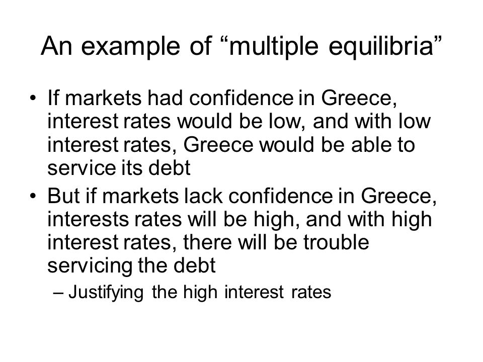 An example of multiple equilibria If markets had confidence in Greece, interest rates would be low, and with low interest rates, Greece would be able to service its debt But if markets lack confidence in Greece, interests rates will be high, and with high interest rates, there will be trouble servicing the debt –Justifying the high interest rates