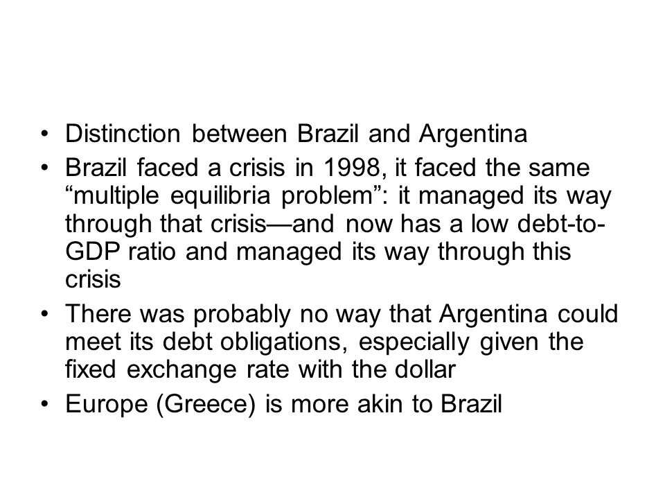 Distinction between Brazil and Argentina Brazil faced a crisis in 1998, it faced the same multiple equilibria problem : it managed its way through that crisis—and now has a low debt-to- GDP ratio and managed its way through this crisis There was probably no way that Argentina could meet its debt obligations, especially given the fixed exchange rate with the dollar Europe (Greece) is more akin to Brazil
