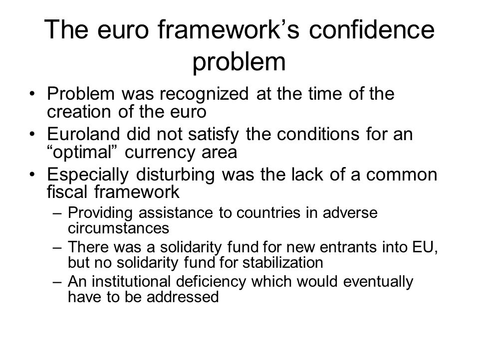 The euro framework's confidence problem Problem was recognized at the time of the creation of the euro Euroland did not satisfy the conditions for an optimal currency area Especially disturbing was the lack of a common fiscal framework –Providing assistance to countries in adverse circumstances –There was a solidarity fund for new entrants into EU, but no solidarity fund for stabilization –An institutional deficiency which would eventually have to be addressed
