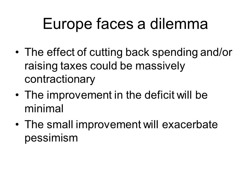 Europe faces a dilemma The effect of cutting back spending and/or raising taxes could be massively contractionary The improvement in the deficit will
