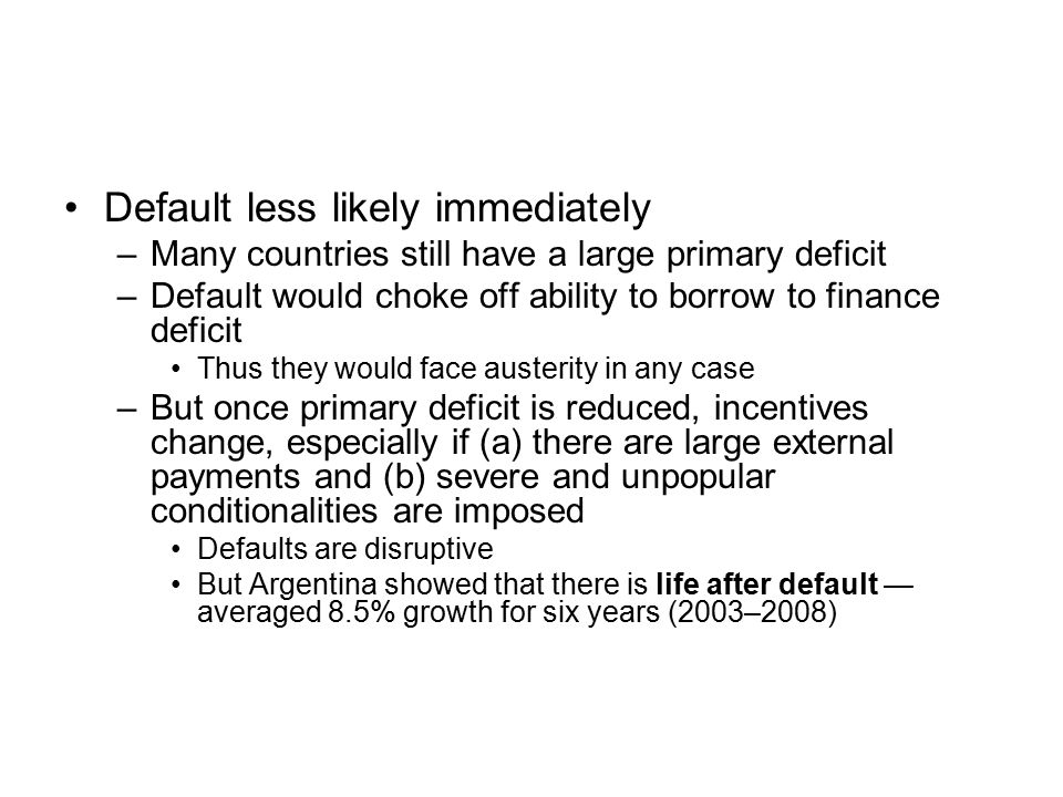Default less likely immediately –Many countries still have a large primary deficit –Default would choke off ability to borrow to finance deficit Thus they would face austerity in any case –But once primary deficit is reduced, incentives change, especially if (a) there are large external payments and (b) severe and unpopular conditionalities are imposed Defaults are disruptive But Argentina showed that there is life after default — averaged 8.5% growth for six years (2003–2008)