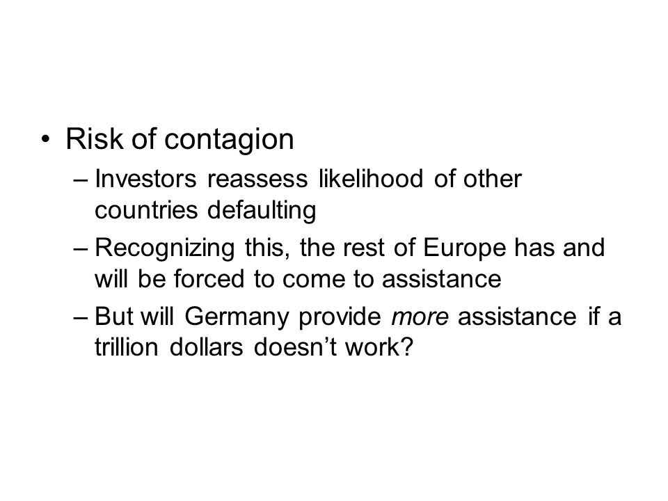 Risk of contagion –Investors reassess likelihood of other countries defaulting –Recognizing this, the rest of Europe has and will be forced to come to assistance –But will Germany provide more assistance if a trillion dollars doesn't work
