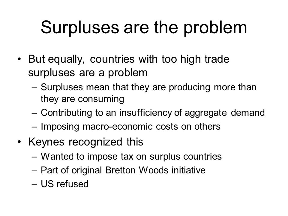 Surpluses are the problem But equally, countries with too high trade surpluses are a problem –Surpluses mean that they are producing more than they ar