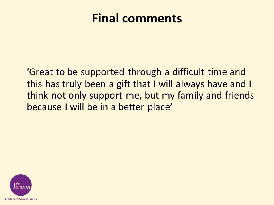Final comments 'Great to be supported through a difficult time and this has truly been a gift that I will always have and I think not only support me, but my family and friends because I will be in a better place'