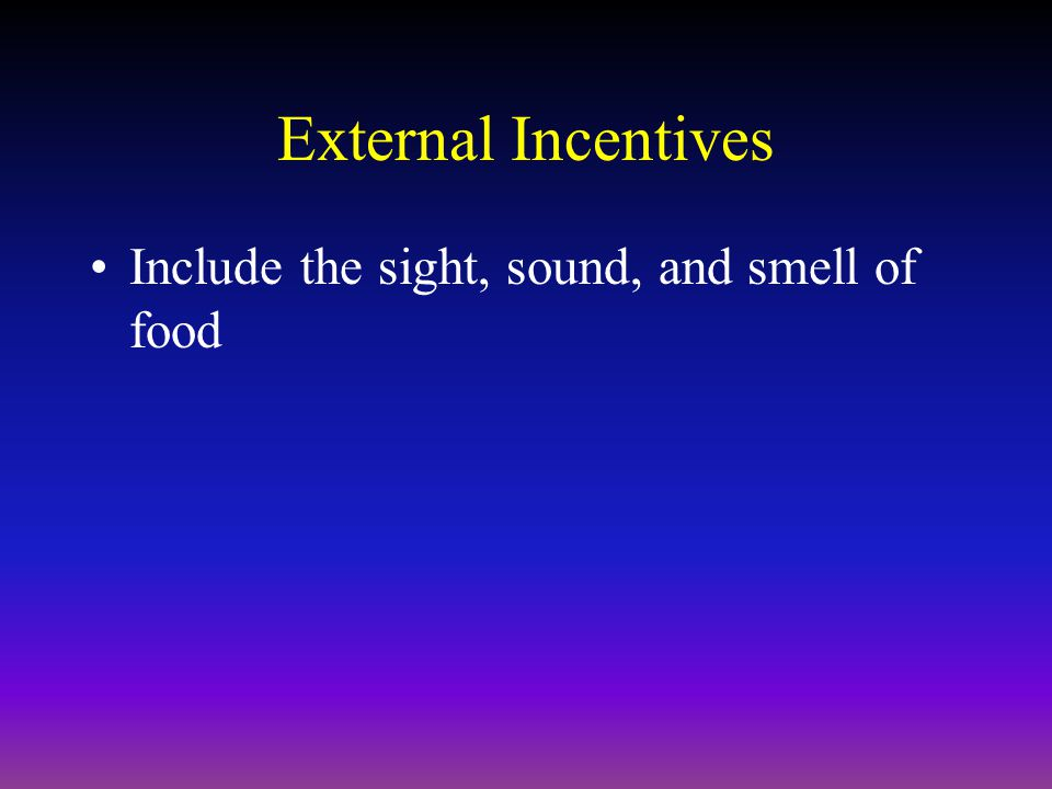 External Incentives Include the sight, sound, and smell of food