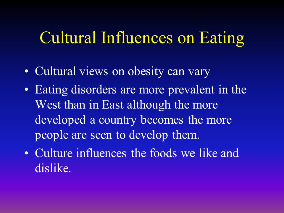 Cultural Influences on Eating Cultural views on obesity can vary Eating disorders are more prevalent in the West than in East although the more developed a country becomes the more people are seen to develop them.