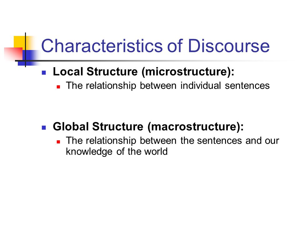 Characteristics of Discourse Local Structure (microstructure): The relationship between individual sentences Global Structure (macrostructure): The relationship between the sentences and our knowledge of the world