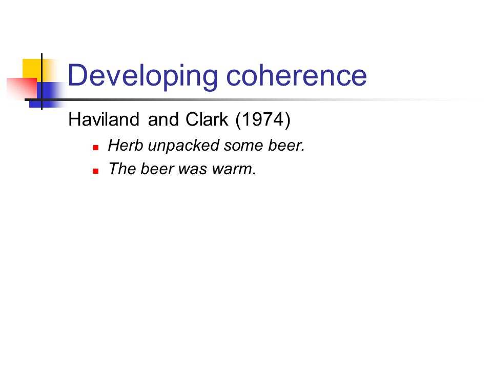 Developing coherence Haviland and Clark (1974) Herb unpacked some beer. The beer was warm.