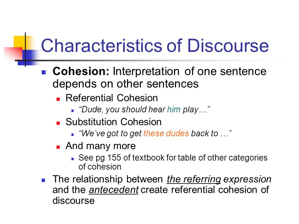 Characteristics of Discourse Cohesion: Interpretation of one sentence depends on other sentences Referential Cohesion Dude, you should hear him play… Substitution Cohesion We've got to get these dudes back to … And many more See pg 155 of textbook for table of other categories of cohesion The relationship between the referring expression and the antecedent create referential cohesion of discourse