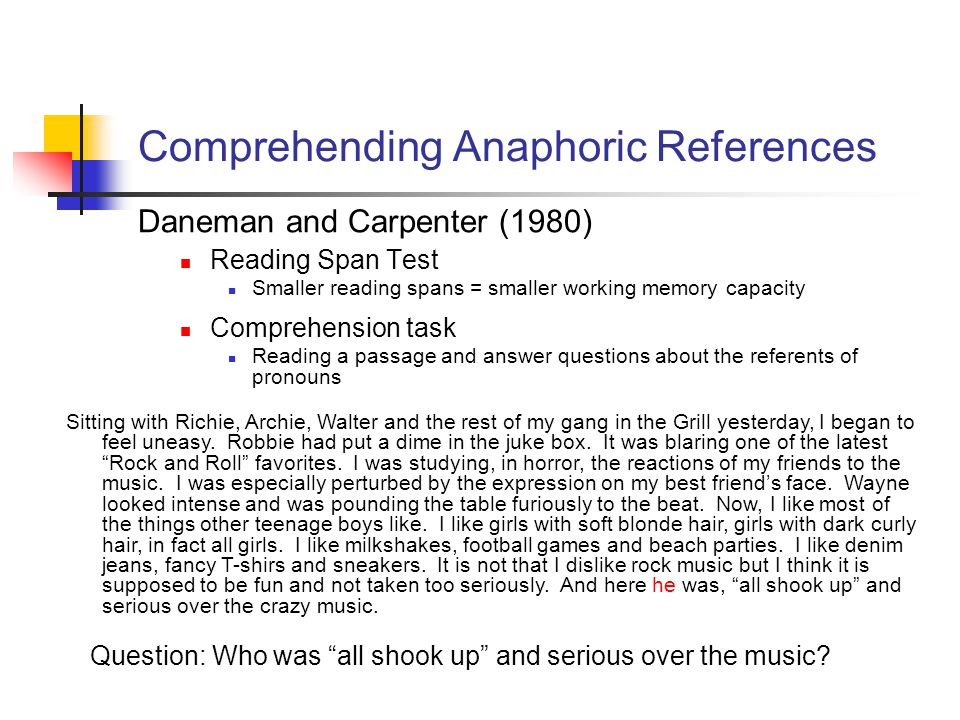 Reading Span Test Smaller reading spans = smaller working memory capacity Comprehending Anaphoric References Daneman and Carpenter (1980) Sitting with Richie, Archie, Walter and the rest of my gang in the Grill yesterday, I began to feel uneasy.