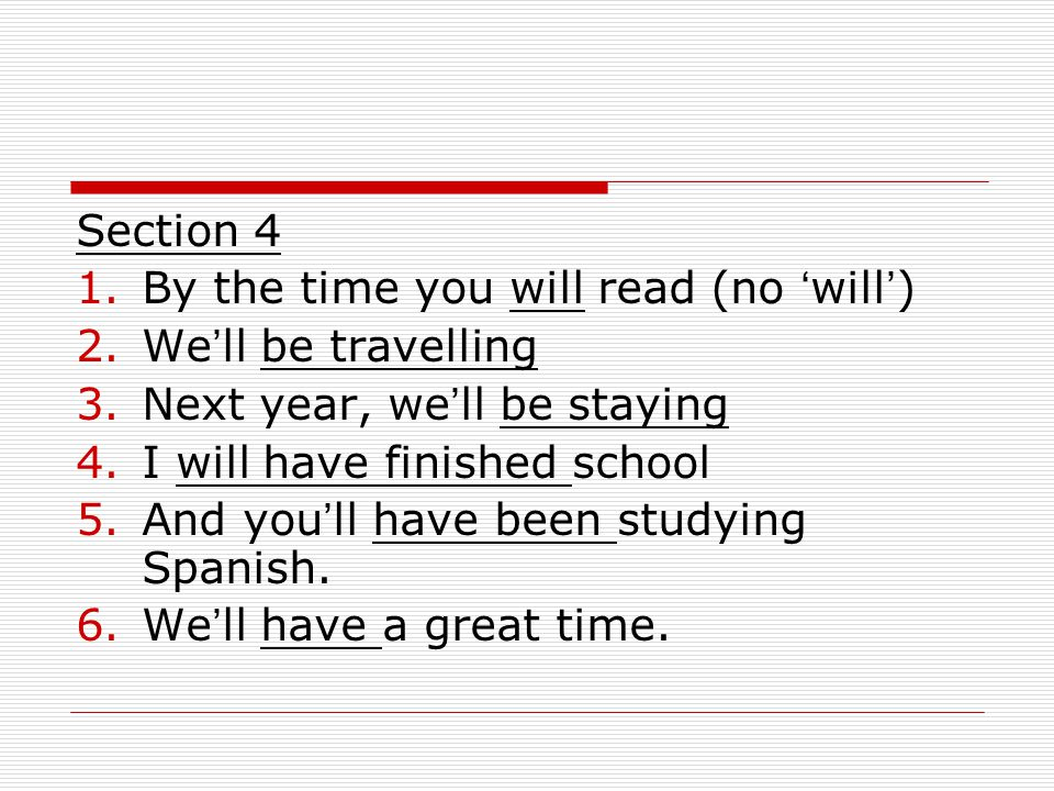 Section 4 1.By the time you will read (no ' will ' ) 2.We ' ll be travelling 3.Next year, we ' ll be staying 4.I will have finished school 5.And you ' ll have been studying Spanish.