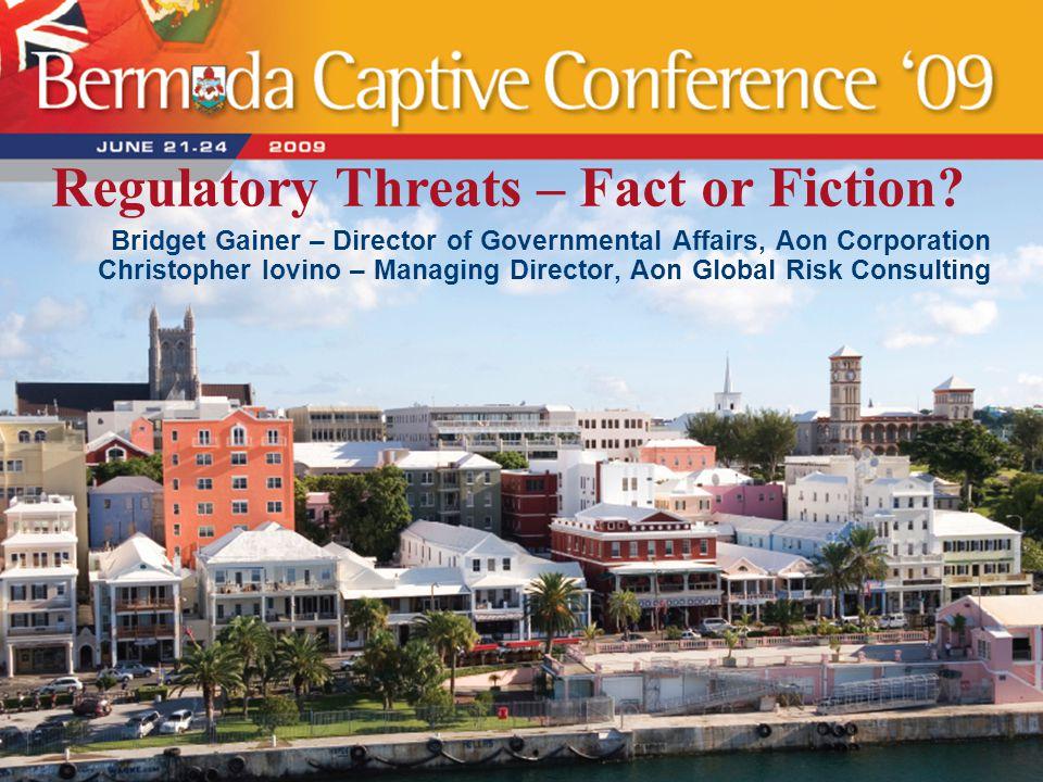 Regulatory Threats – Fact or Fiction? Bridget Gainer – Director of Governmental Affairs, Aon Corporation Christopher Iovino – Managing Director, Aon G