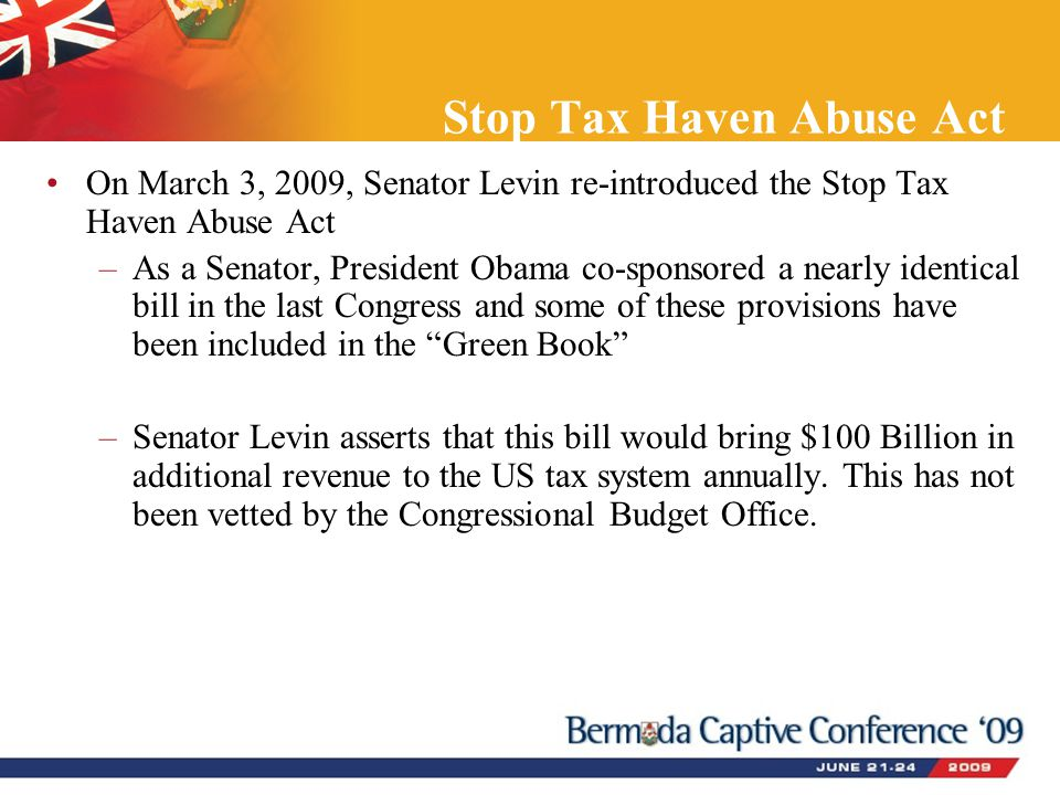 Stop Tax Haven Abuse Act On March 3, 2009, Senator Levin re-introduced the Stop Tax Haven Abuse Act –As a Senator, President Obama co-sponsored a nearly identical bill in the last Congress and some of these provisions have been included in the Green Book –Senator Levin asserts that this bill would bring $100 Billion in additional revenue to the US tax system annually.