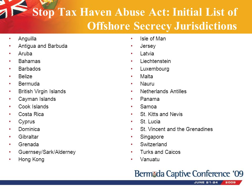 Stop Tax Haven Abuse Act: Initial List of Offshore Secrecy Jurisdictions Anguilla Antigua and Barbuda Aruba Bahamas Barbados Belize Bermuda British Virgin Islands Cayman Islands Cook Islands Costa Rica Cyprus Dominica Gibraltar Grenada Guernsey/Sark/Alderney Hong Kong Isle of Man Jersey Latvia Liechtenstein Luxembourg Malta Nauru Netherlands Antilles Panama Samoa St.