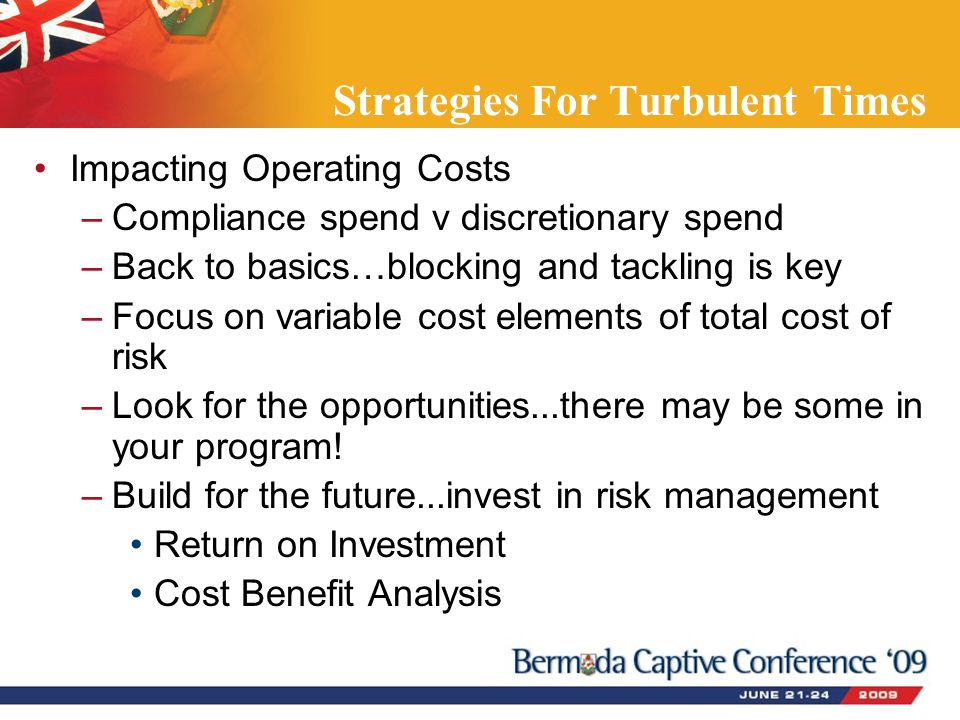 Strategies For Turbulent Times Impacting Operating Costs –Compliance spend v discretionary spend –Back to basics…blocking and tackling is key –Focus o