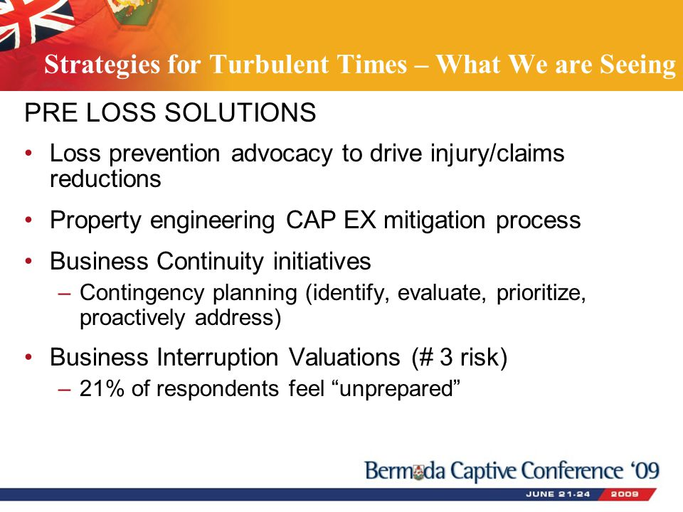 PRE LOSS SOLUTIONS Loss prevention advocacy to drive injury/claims reductions Property engineering CAP EX mitigation process Business Continuity initiatives –Contingency planning (identify, evaluate, prioritize, proactively address) Business Interruption Valuations (# 3 risk) –21% of respondents feel unprepared Strategies for Turbulent Times – What We are Seeing
