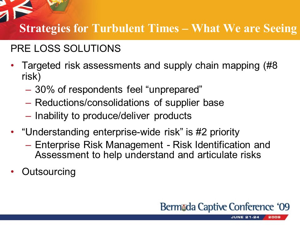 PRE LOSS SOLUTIONS Targeted risk assessments and supply chain mapping (#8 risk) –30% of respondents feel unprepared –Reductions/consolidations of supplier base –Inability to produce/deliver products Understanding enterprise-wide risk is #2 priority –Enterprise Risk Management - Risk Identification and Assessment to help understand and articulate risks Outsourcing Strategies for Turbulent Times – What We are Seeing