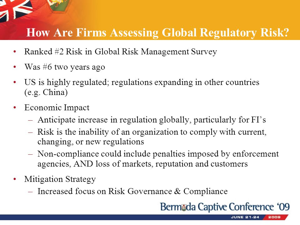 How Are Firms Assessing Global Regulatory Risk? Ranked #2 Risk in Global Risk Management Survey Was #6 two years ago US is highly regulated; regulatio