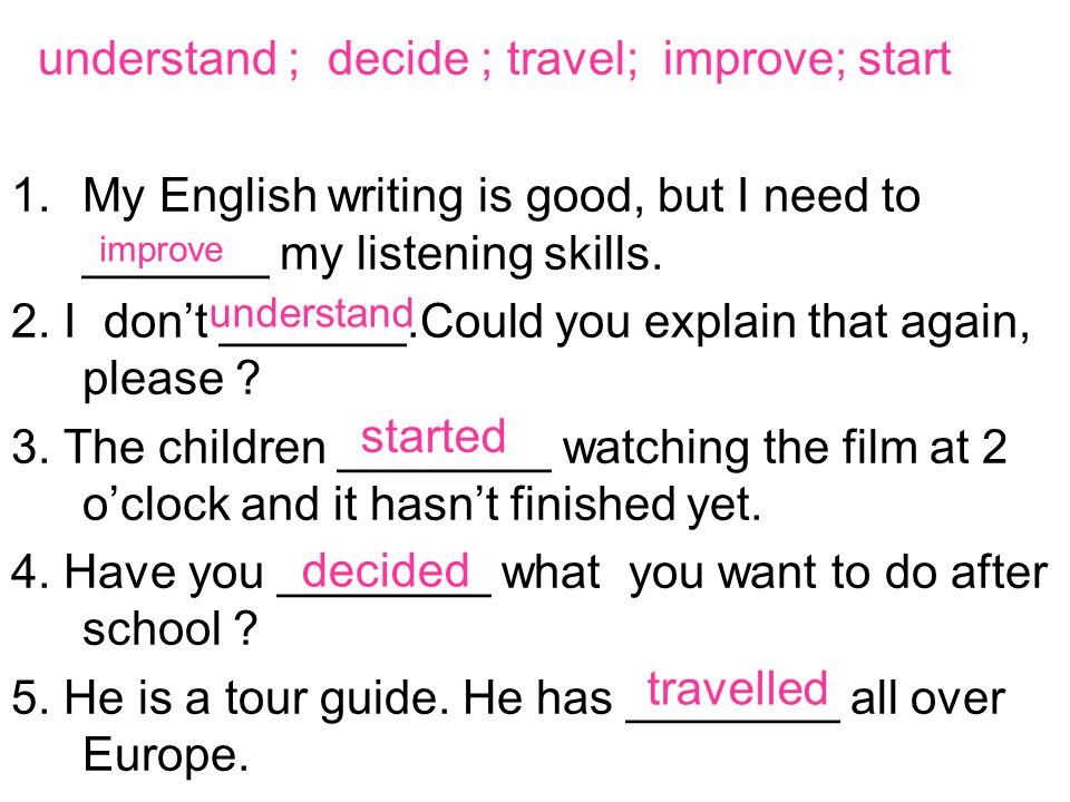 understand ; decide ; travel; improve; start 1.My English writing is good, but I need to _______ my listening skills.