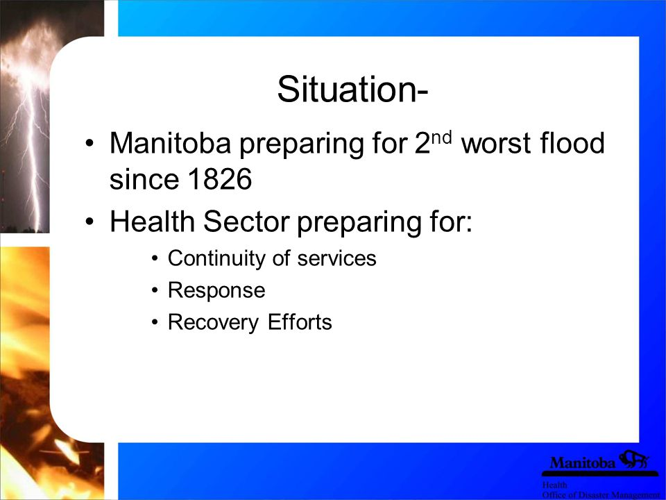 Situation- Manitoba preparing for 2 nd worst flood since 1826 Health Sector preparing for: Continuity of services Response Recovery Efforts