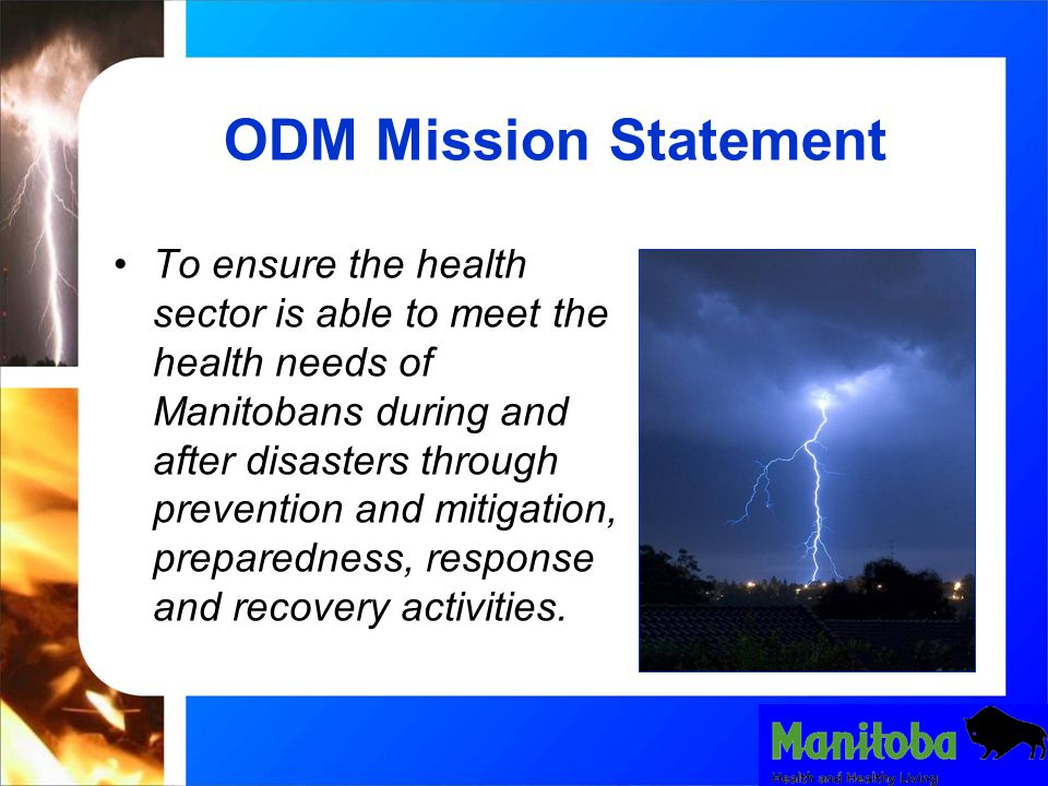 ODM Mission Statement To ensure the health sector is able to meet the health needs of Manitobans during and after disasters through prevention and mitigation, preparedness, response and recovery activities.