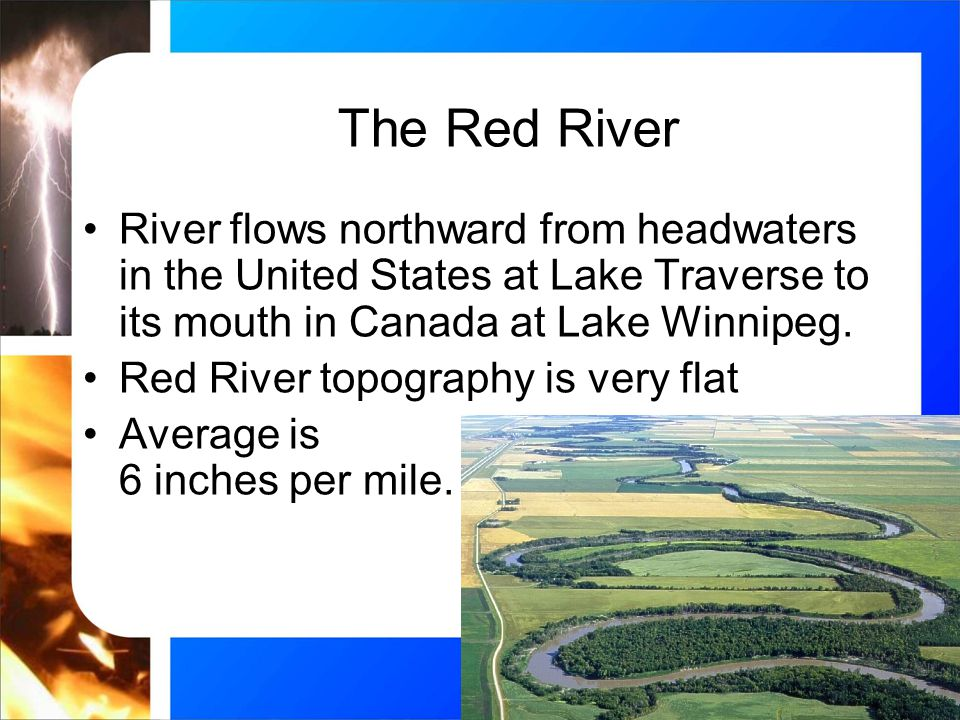 The Red River River flows northward from headwaters in the United States at Lake Traverse to its mouth in Canada at Lake Winnipeg.
