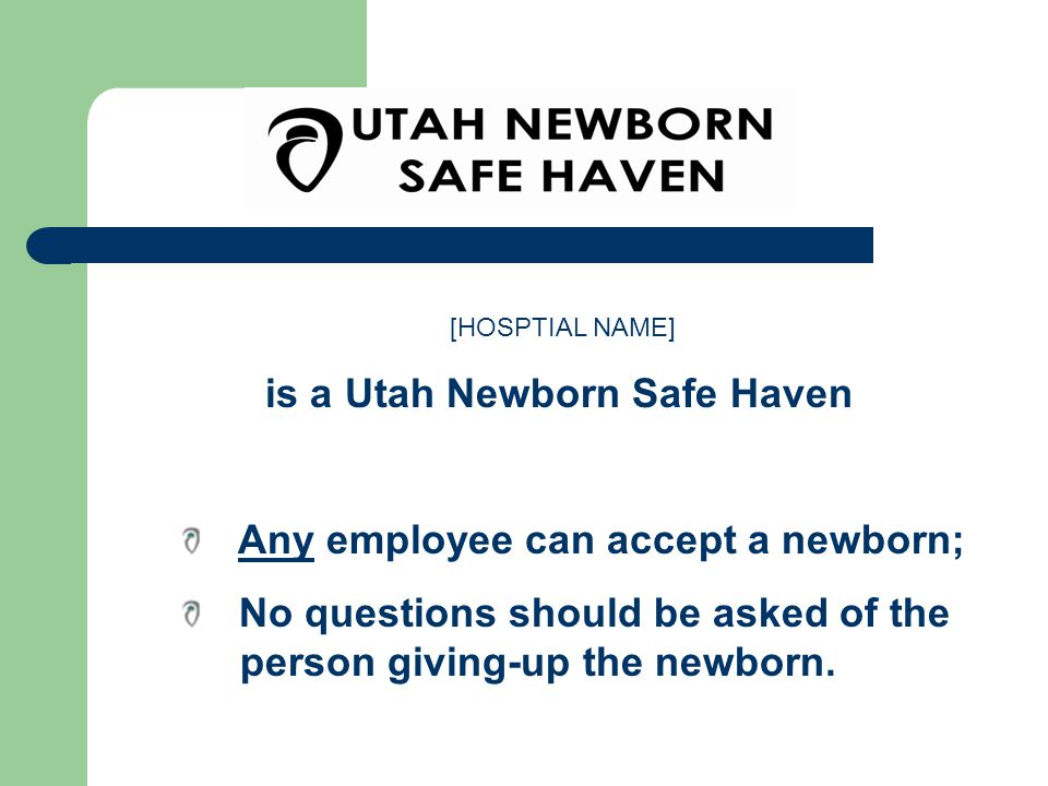 [HOSPTIAL NAME] is a Utah Newborn Safe Haven Any employee can accept a newborn; No questions should be asked of the person giving-up the newborn.