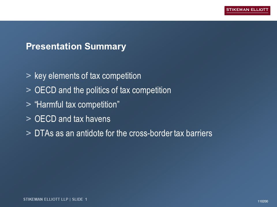 110200 STIKEMAN ELLIOTT LLP | SLIDE 1 Presentation Summary > key elements of tax competition > OECD and the politics of tax competition > Harmful tax competition > OECD and tax havens > DTAs as an antidote for the cross-border tax barriers