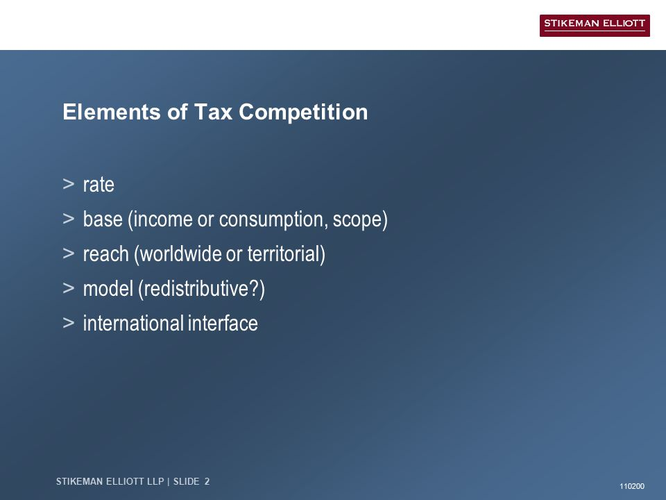 110200 STIKEMAN ELLIOTT LLP | SLIDE 2 Elements of Tax Competition > rate > base (income or consumption, scope) > reach (worldwide or territorial) > model (redistributive ) > international interface