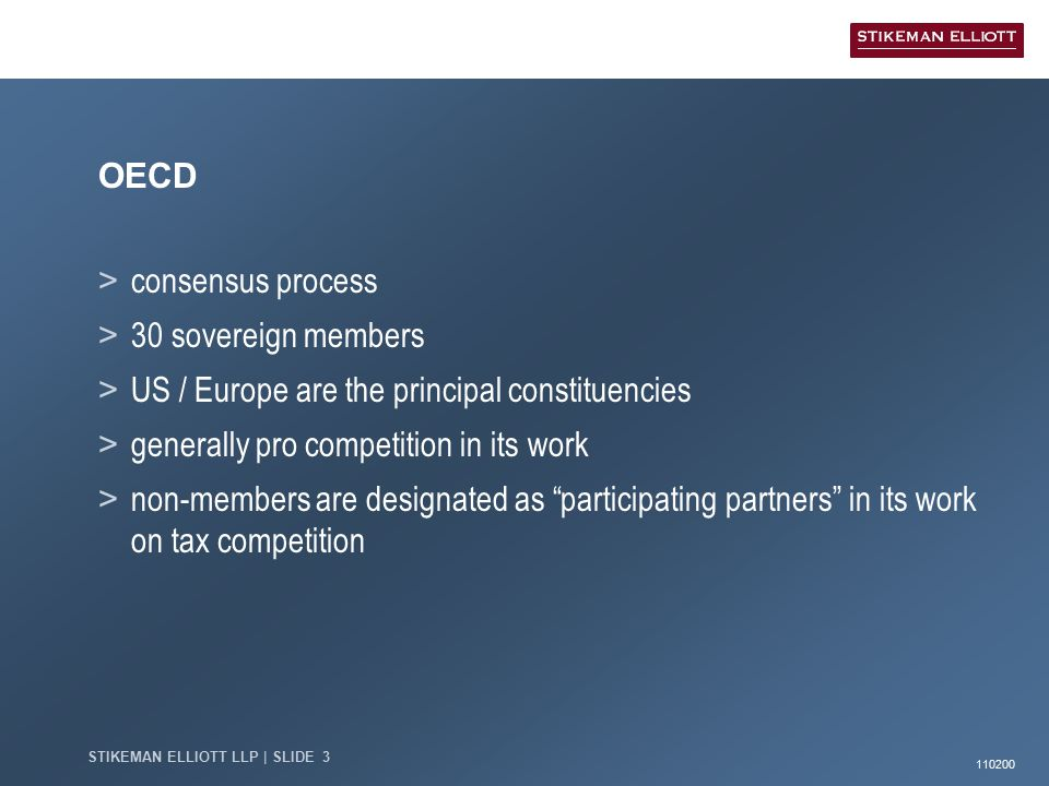 110200 STIKEMAN ELLIOTT LLP | SLIDE 3 OECD > consensus process > 30 sovereign members > US / Europe are the principal constituencies > generally pro competition in its work > non-members are designated as participating partners in its work on tax competition