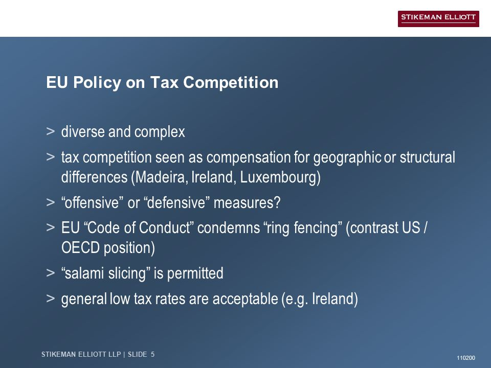 110200 STIKEMAN ELLIOTT LLP | SLIDE 5 EU Policy on Tax Competition > diverse and complex > tax competition seen as compensation for geographic or structural differences (Madeira, Ireland, Luxembourg) > offensive or defensive measures.