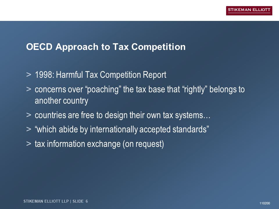 110200 STIKEMAN ELLIOTT LLP | SLIDE 6 OECD Approach to Tax Competition > 1998: Harmful Tax Competition Report > concerns over poaching the tax base that rightly belongs to another country > countries are free to design their own tax systems… > which abide by internationally accepted standards > tax information exchange (on request)