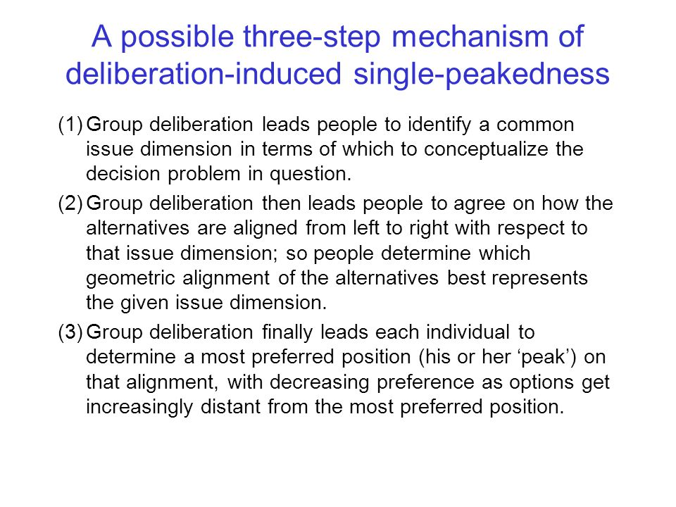 A possible three-step mechanism of deliberation-induced single-peakedness (1)Group deliberation leads people to identify a common issue dimension in terms of which to conceptualize the decision problem in question.