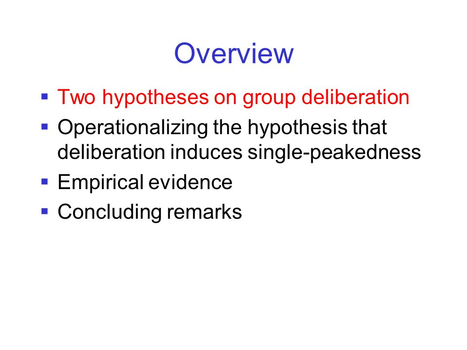 Overview  Two hypotheses on group deliberation  Operationalizing the hypothesis that deliberation induces single-peakedness  Empirical evidence  Concluding remarks