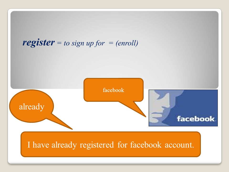 register = to sign up for = (enroll) facebook I have already registered for facebook account. already