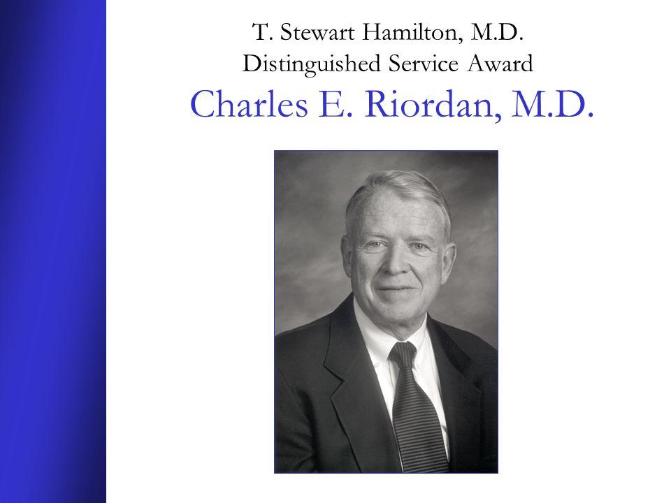 T. Stewart Hamilton, M.D. Distinguished Service Award Charles E. Riordan, M.D.