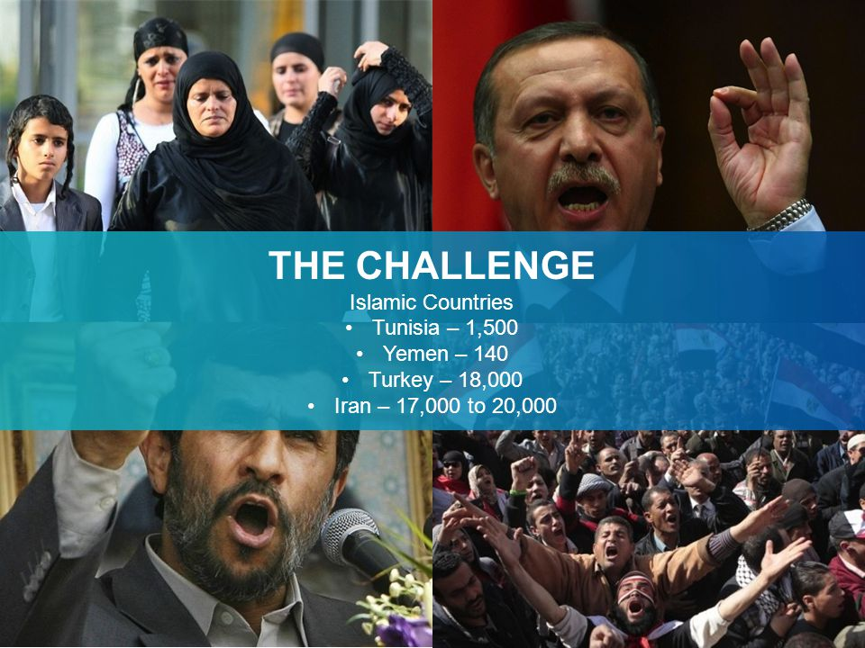 THE CHALLENGE Islamic Countries Tunisia – 1,500 Yemen – 140 Turkey – 18,000 Iran – 17,000 to 20,000
