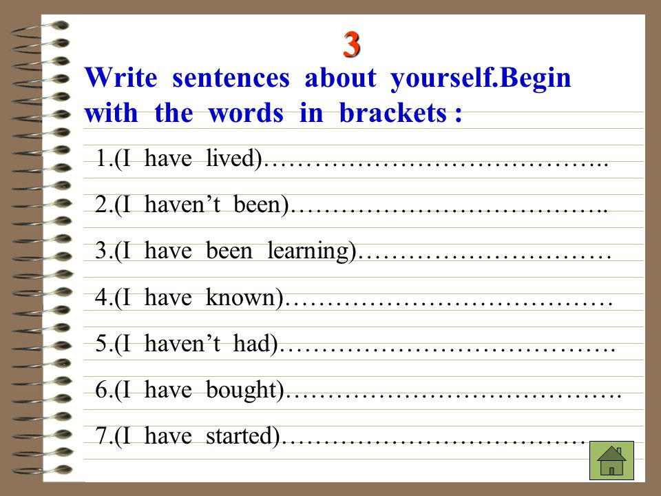 3 Write sentences about yourself.Begin with the words in brackets : 1.(I have lived)………………………………….. 2.(I haven't been)……………………………….. 3.(I have been le