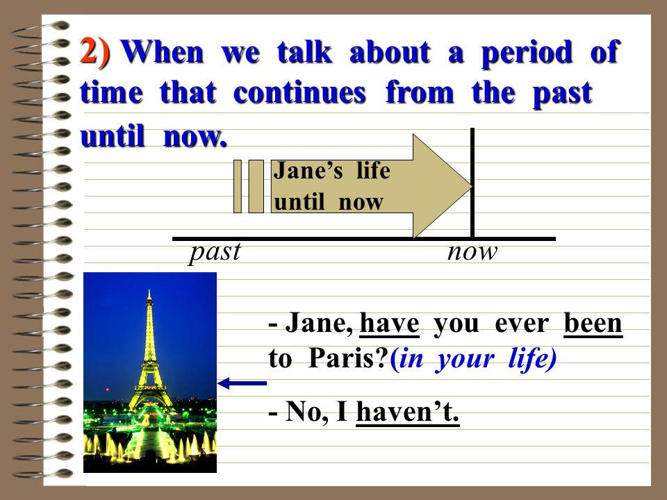 2) When we talk about a period of time that continues from the past until now. past now Jane's life until now - Jane, have you ever been to Paris?(in