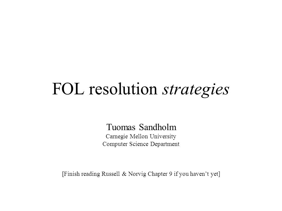 FOL resolution strategies Tuomas Sandholm Carnegie Mellon University Computer Science Department [Finish reading Russell & Norvig Chapter 9 if you hav