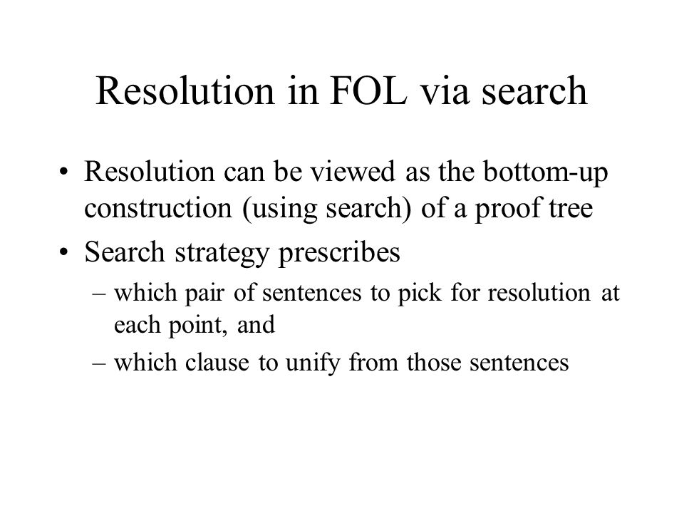 Resolution in FOL via search Resolution can be viewed as the bottom-up construction (using search) of a proof tree Search strategy prescribes –which pair of sentences to pick for resolution at each point, and –which clause to unify from those sentences